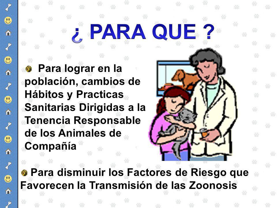 ¿ PARA QUE Para lograr en la población, cambios de Hábitos y Practicas Sanitarias Dirigidas a la Tenencia Responsable de los Animales de Compañía.
