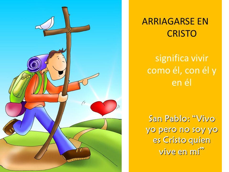 ARRIAGARSE EN CRISTO significa vivir como él, con él y en él San Pablo: Vivo yo pero no soy yo es Cristo quien vive en mí