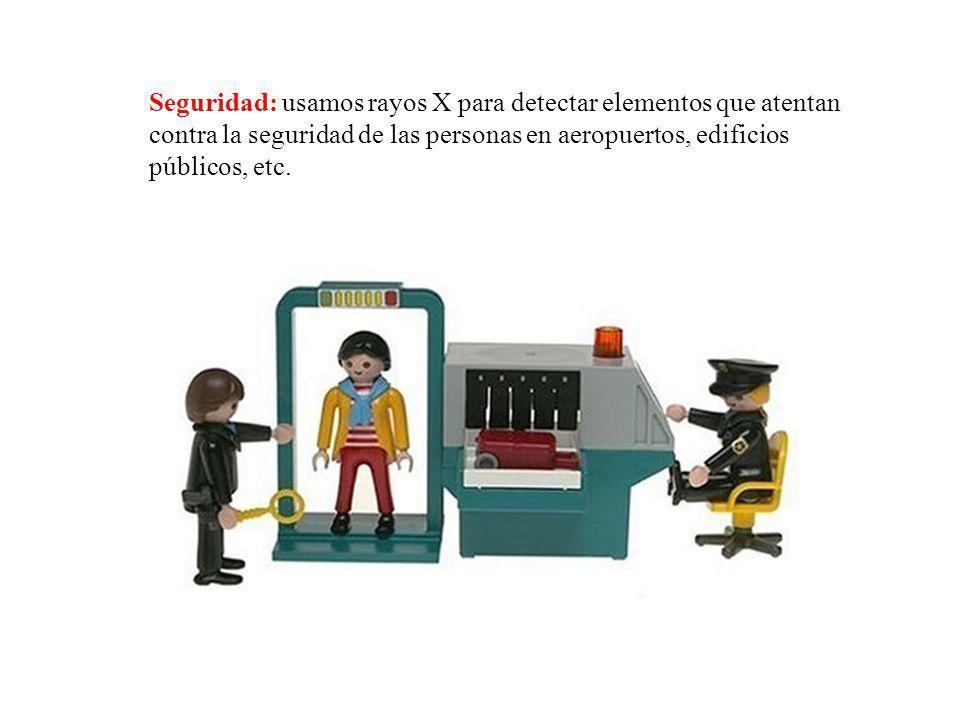 Seguridad: usamos rayos X para detectar elementos que atentan contra la seguridad de las personas en aeropuertos, edificios públicos, etc.