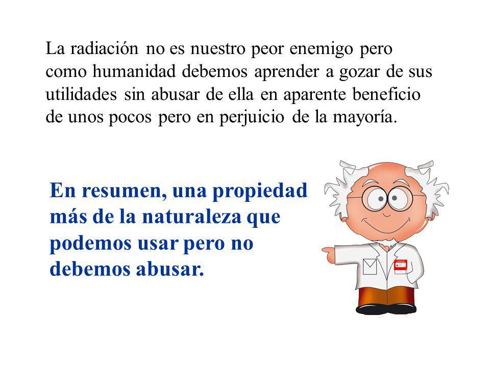 La radiación no es nuestro peor enemigo pero como humanidad debemos aprender a gozar de sus utilidades sin abusar de ella en aparente beneficio de unos pocos pero en perjuicio de la mayoría.