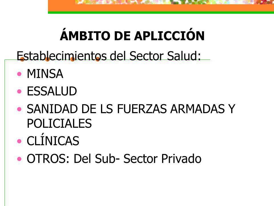 ÁMBITO DE APLICCIÓN Establecimientos del Sector Salud: MINSA. ESSALUD. SANIDAD DE LS FUERZAS ARMADAS Y POLICIALES.
