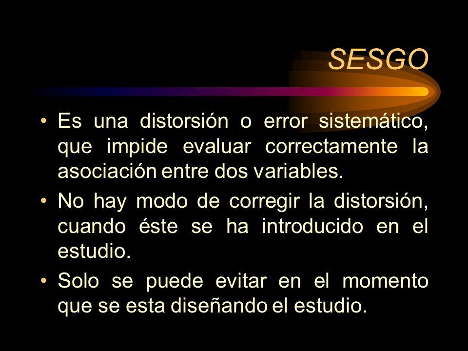 SESGO Es una distorsión o error sistemático, que impide evaluar correctamente la asociación entre dos variables.