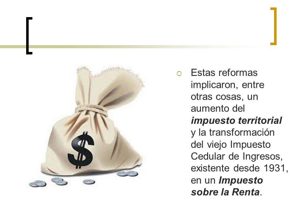 Estas reformas implicaron, entre otras cosas, un aumento del impuesto territorial y la transformación del viejo Impuesto Cedular de Ingresos, existente desde 1931, en un Impuesto sobre la Renta.
