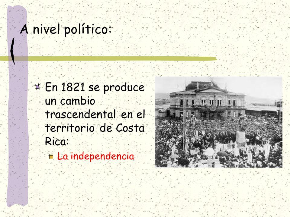 A nivel político: En 1821 se produce un cambio trascendental en el territorio de Costa Rica: La independencia.