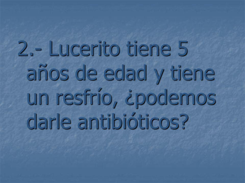 2.- Lucerito tiene 5 años de edad y tiene un resfrío, ¿podemos darle antibióticos