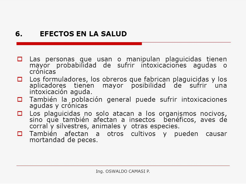 6. EFECTOS EN LA SALUD Las personas que usan o manipulan plaguicidas tienen mayor probabilidad de sufrir intoxicaciones agudas o crónicas.