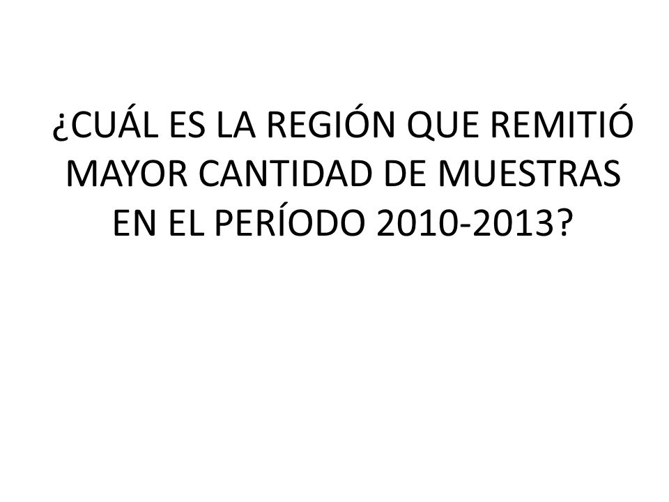 ¿CUÁL ES LA REGIÓN QUE REMITIÓ MAYOR CANTIDAD DE MUESTRAS EN EL PERÍODO 2010-2013