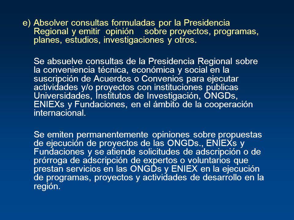 e) Absolver consultas formuladas por la Presidencia Regional y emitir opinión sobre proyectos, programas, planes, estudios, investigaciones y otros.