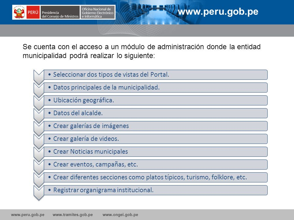 www.peru.gob.pe Se cuenta con el acceso a un módulo de administración donde la entidad municipalidad podrá realizar lo siguiente: