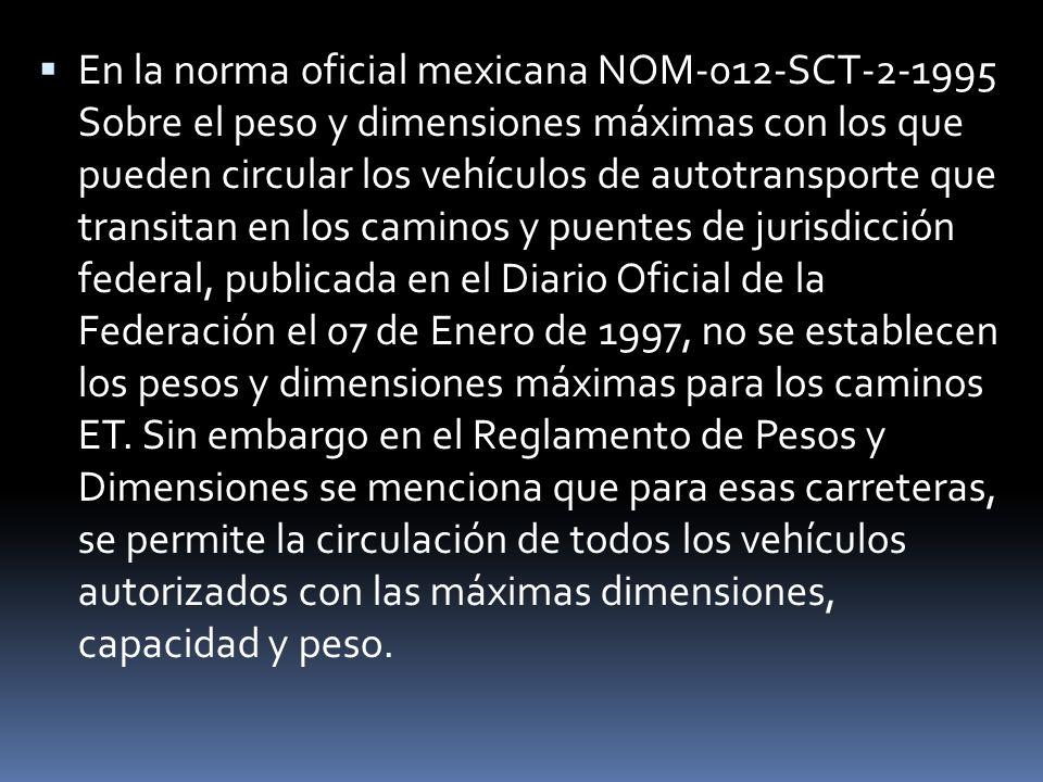 En la norma oficial mexicana NOM-012-SCT-2-1995 Sobre el peso y dimensiones máximas con los que pueden circular los vehículos de autotransporte que transitan en los caminos y puentes de jurisdicción federal, publicada en el Diario Oficial de la Federación el 07 de Enero de 1997, no se establecen los pesos y dimensiones máximas para los caminos ET.