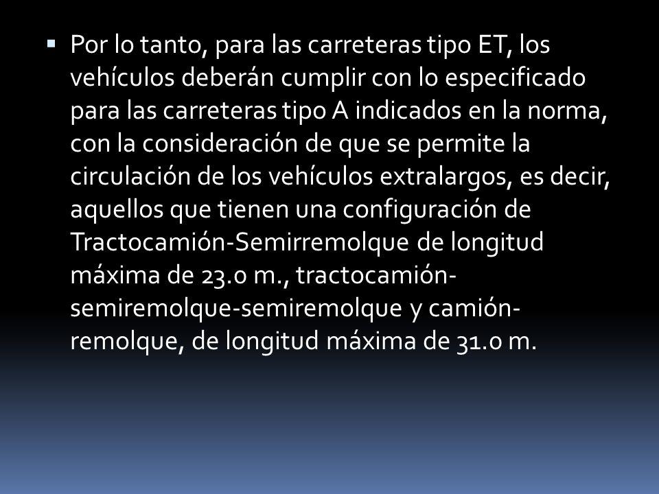 Por lo tanto, para las carreteras tipo ET, los vehículos deberán cumplir con lo especificado para las carreteras tipo A indicados en la norma, con la consideración de que se permite la circulación de los vehículos extralargos, es decir, aquellos que tienen una configuración de Tractocamión-Semirremolque de longitud máxima de 23.0 m., tractocamión- semiremolque-semiremolque y camión- remolque, de longitud máxima de 31.0 m.