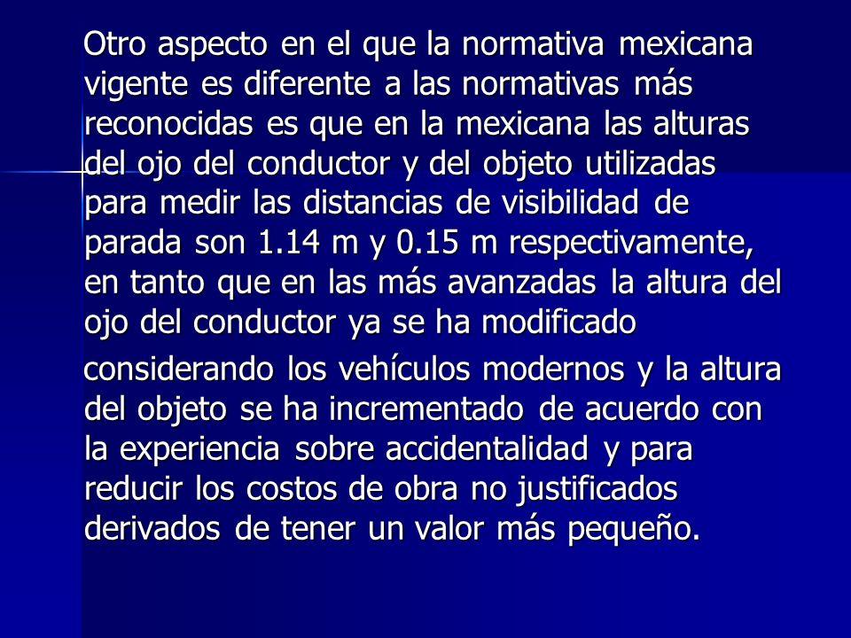 Otro aspecto en el que la normativa mexicana vigente es diferente a las normativas más reconocidas es que en la mexicana las alturas del ojo del conductor y del objeto utilizadas para medir las distancias de visibilidad de parada son 1.14 m y 0.15 m respectivamente, en tanto que en las más avanzadas la altura del ojo del conductor ya se ha modificado