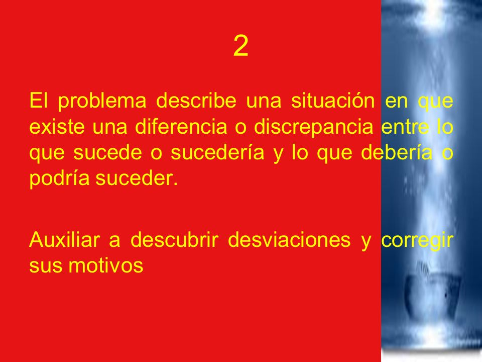 2 El problema describe una situación en que existe una diferencia o discrepancia entre lo que sucede o sucedería y lo que debería o podría suceder.