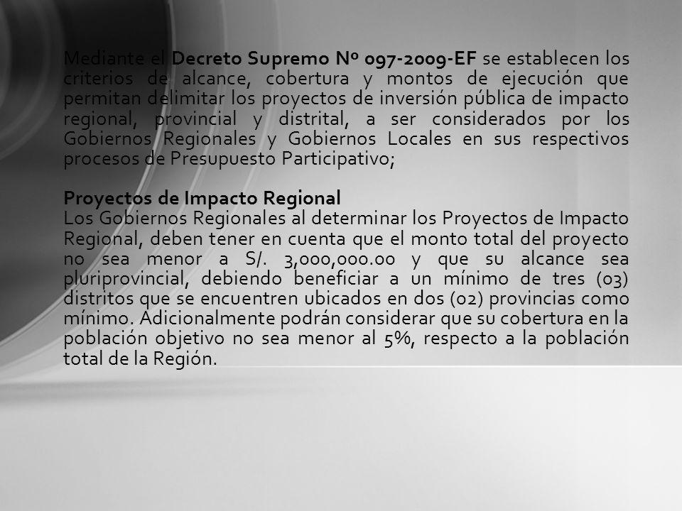 Mediante el Decreto Supremo Nº 097-2009-EF se establecen los criterios de alcance, cobertura y montos de ejecución que permitan delimitar los proyectos de inversión pública de impacto regional, provincial y distrital, a ser considerados por los Gobiernos Regionales y Gobiernos Locales en sus respectivos procesos de Presupuesto Participativo;