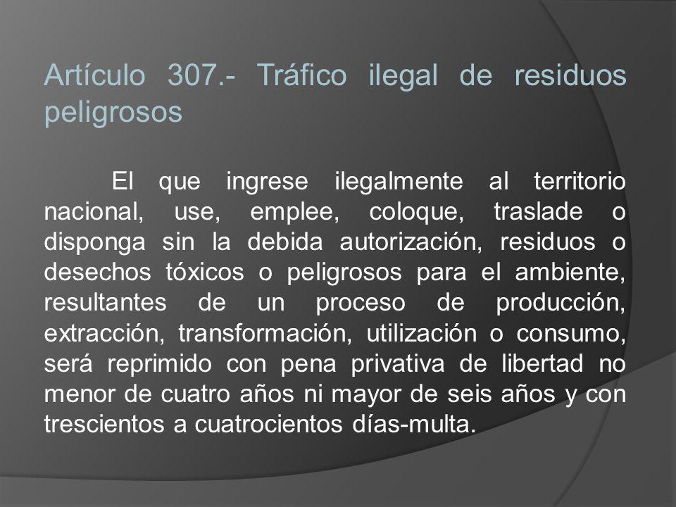 Artículo 307.- Tráfico ilegal de residuos peligrosos