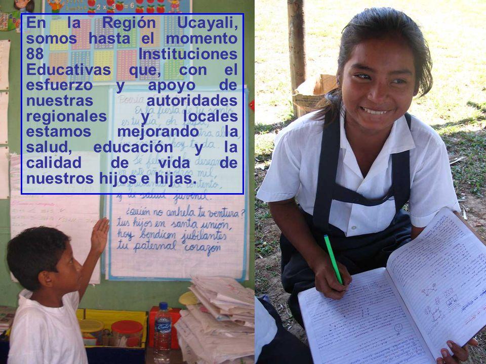 En la Región Ucayali, somos hasta el momento 88 Instituciones Educativas que, con el esfuerzo y apoyo de nuestras autoridades regionales y locales estamos mejorando la salud, educación y la calidad de vida de nuestros hijos e hijas.