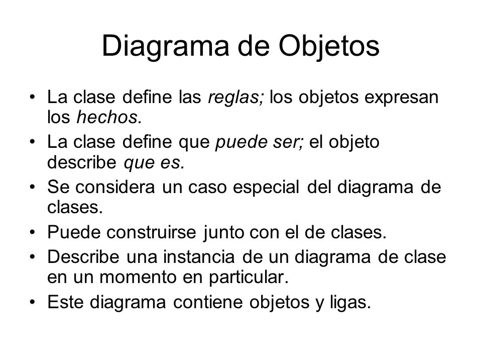 Diagrama de Objetos La clase define las reglas; los objetos expresan los hechos. La clase define que puede ser; el objeto describe que es.