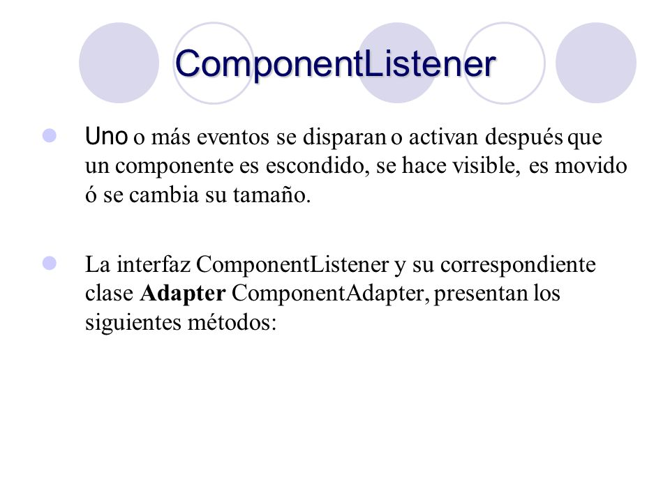 ComponentListener Uno o más eventos se disparan o activan después que un componente es escondido, se hace visible, es movido ó se cambia su tamaño.