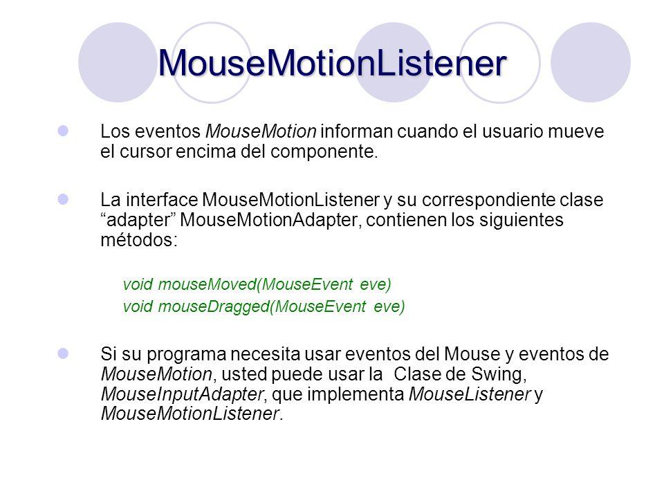 MouseMotionListener Los eventos MouseMotion informan cuando el usuario mueve el cursor encima del componente.