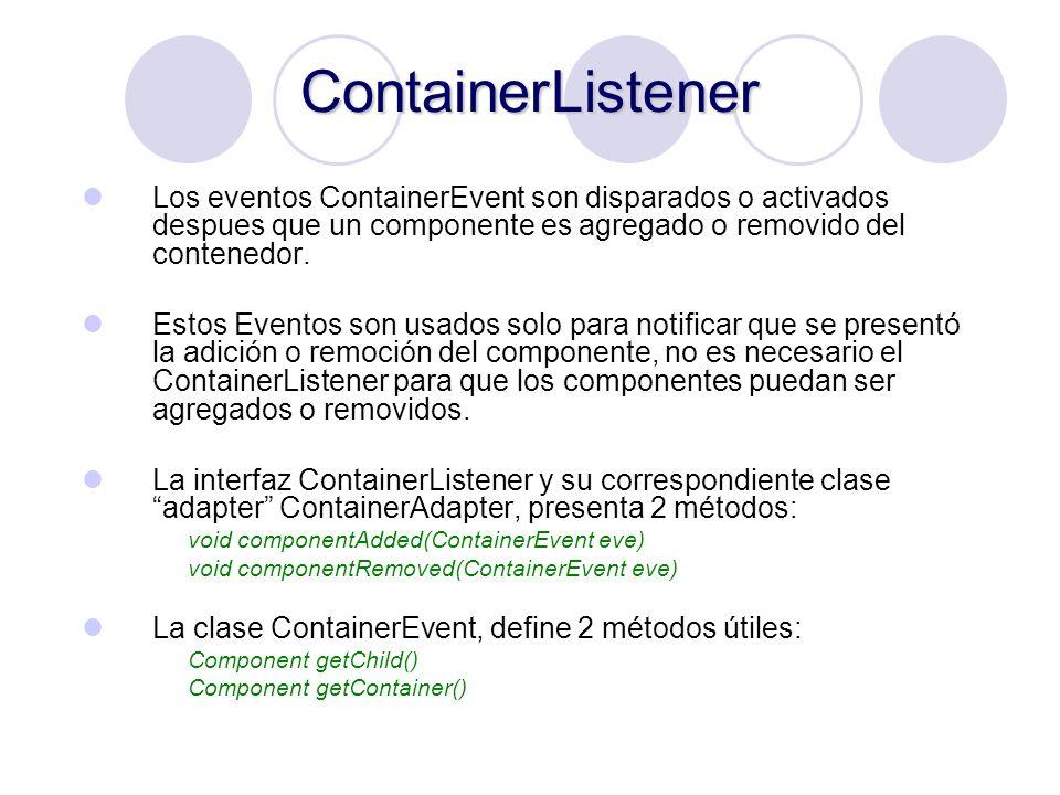 ContainerListener Los eventos ContainerEvent son disparados o activados despues que un componente es agregado o removido del contenedor.