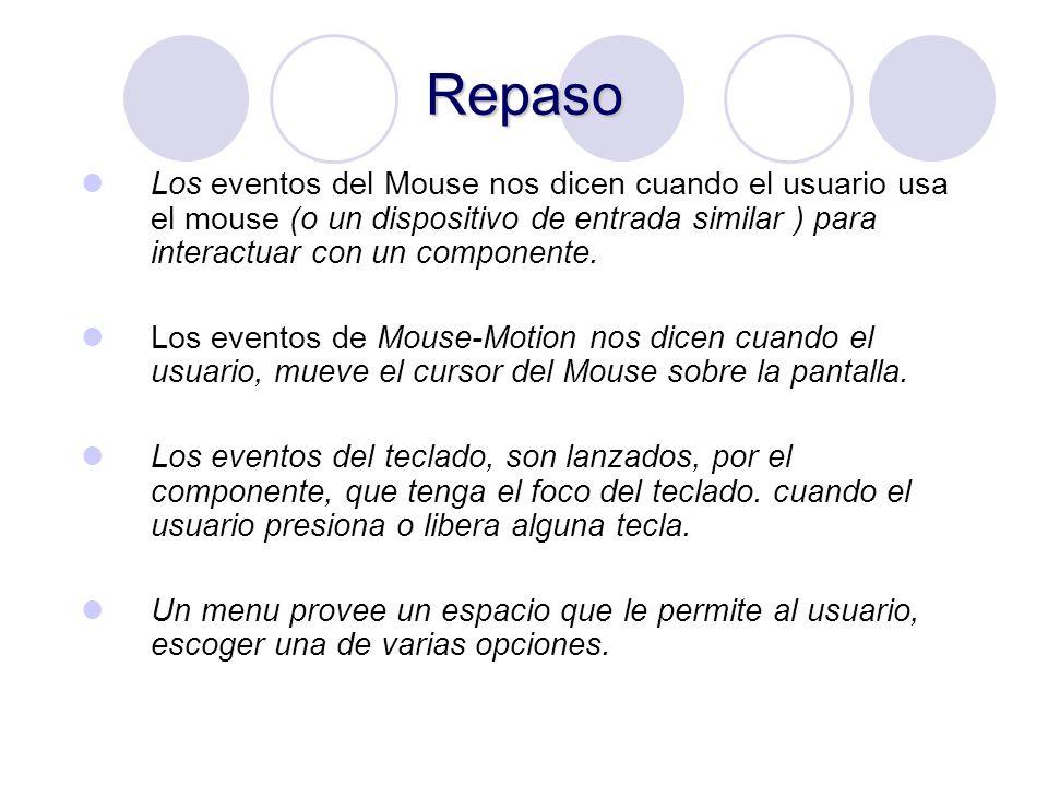 Repaso Los eventos del Mouse nos dicen cuando el usuario usa el mouse (o un dispositivo de entrada similar ) para interactuar con un componente.