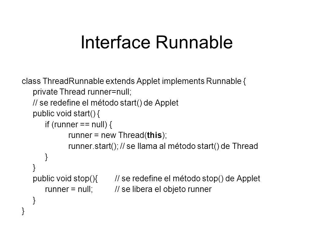 Interface Runnable class ThreadRunnable extends Applet implements Runnable { private Thread runner=null;