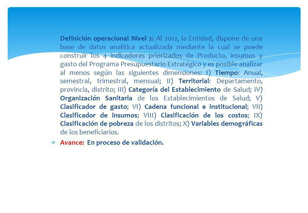 Definición operacional Nivel 2: Al 2012, la Entidad, dispone de una base de datos analítica actualizada mediante la cual se puede construir los 4 indicadores priorizados de Producto, insumos y gasto del Programa Presupuestario Estratégico y es posible analizar al menos según las siguientes dimensiones: I) Tiempo: Anual, semestral, trimestral, mensual; II) Territorial: Departamento, provincia, distrito; III) Categoría del Establecimiento de Salud; IV) Organización Sanitaria de los Establecimientos de Salud; V) Clasificador de gasto; VI) Cadena funcional e institucional; VII) Clasificador de insumos; VIII) Clasificación de los costos; IX) Clasificación de pobreza de los distritos; X) Variables demográficas de los beneficiarios.