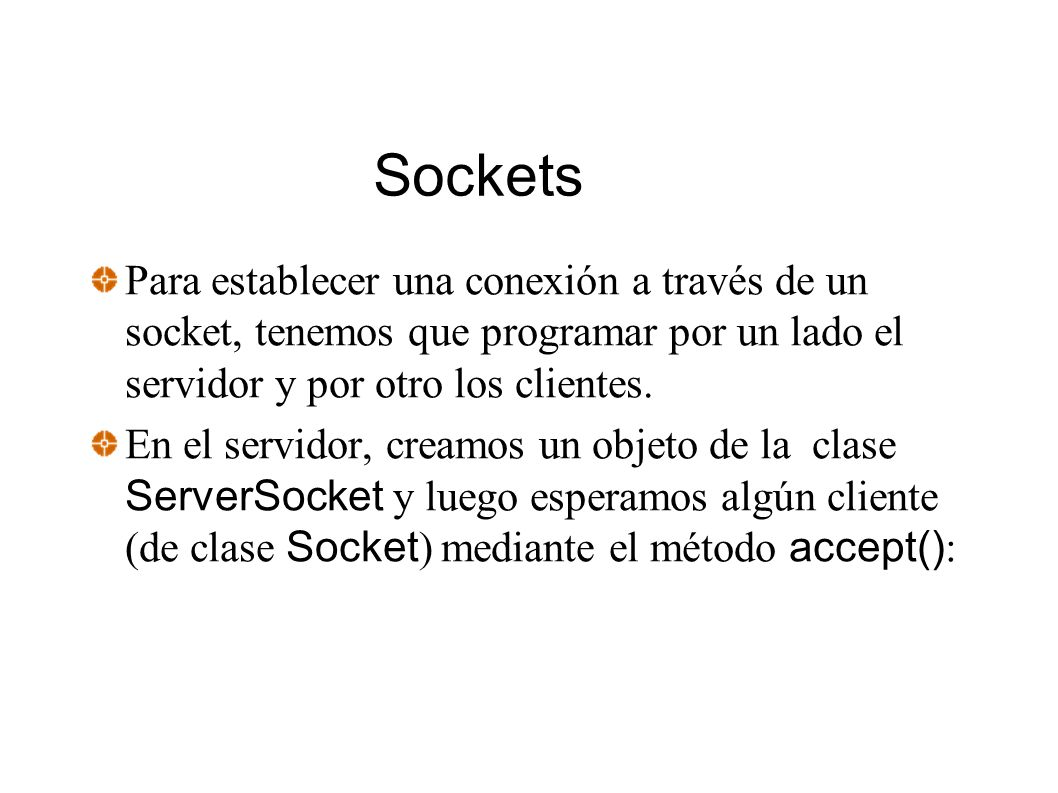 Sockets Para establecer una conexión a través de un socket, tenemos que programar por un lado el servidor y por otro los clientes.
