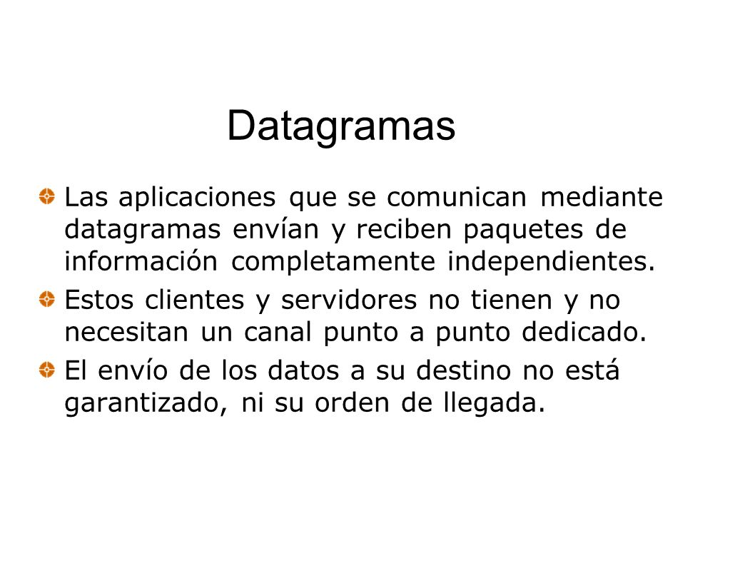 Datagramas Las aplicaciones que se comunican mediante datagramas envían y reciben paquetes de información completamente independientes.