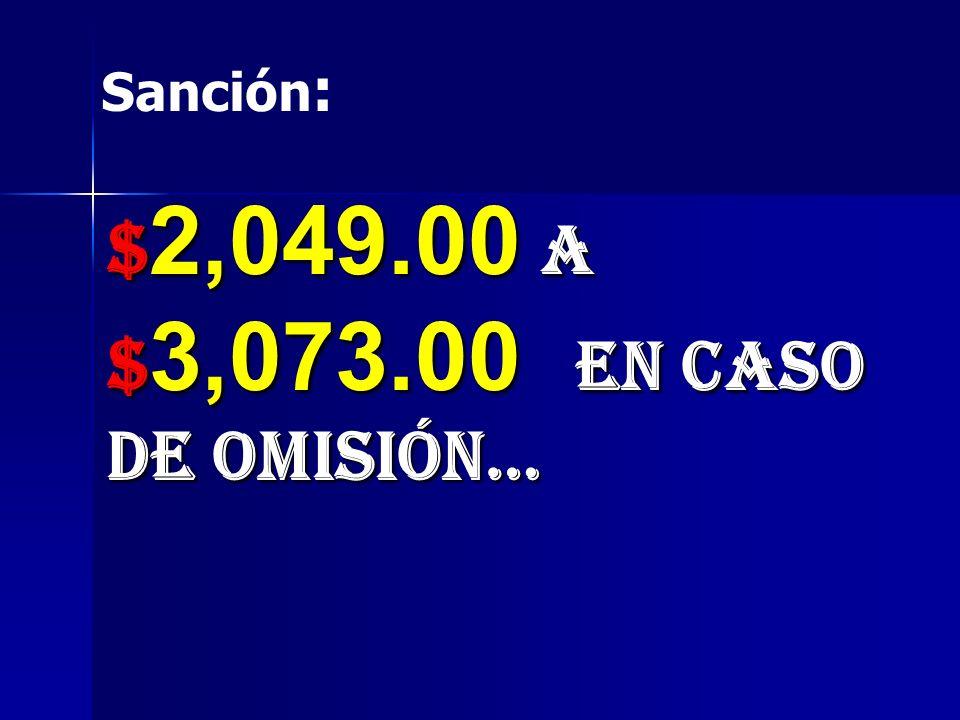 Sanción: $2,049.00 a $3,073.00 en caso de omisión…