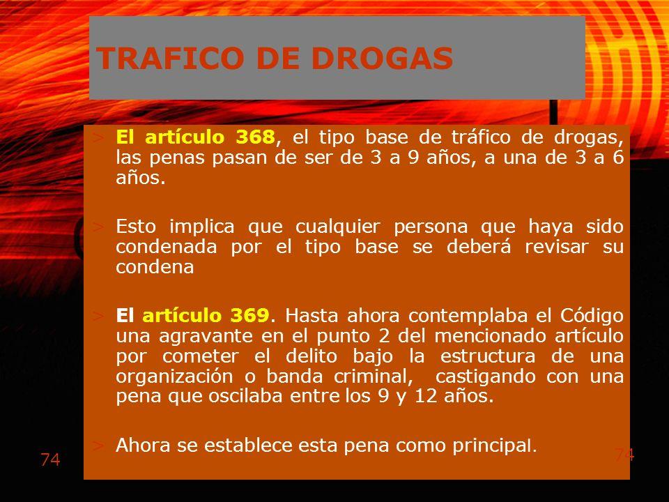 TRAFICO DE DROGAS El artículo 368, el tipo base de tráfico de drogas, las penas pasan de ser de 3 a 9 años, a una de 3 a 6 años.
