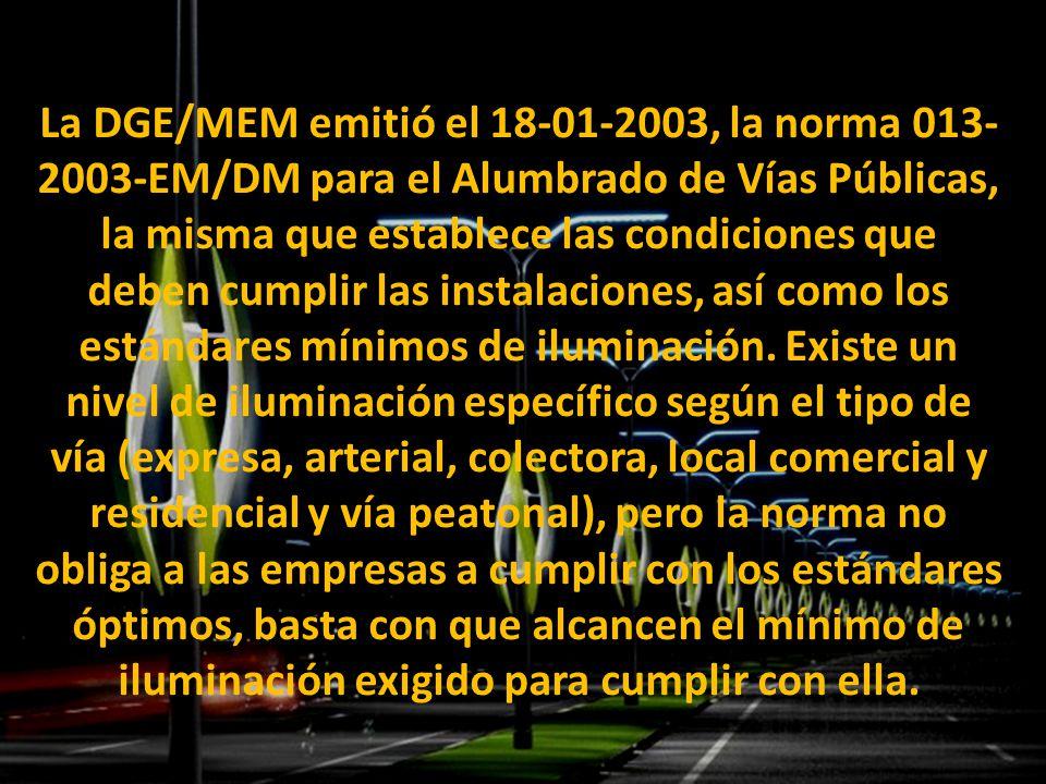 La DGE/MEM emitió el 18-01-2003, la norma 013-2003-EM/DM para el Alumbrado de Vías Públicas, la misma que establece las condiciones que deben cumplir las instalaciones, así como los estándares mínimos de iluminación.