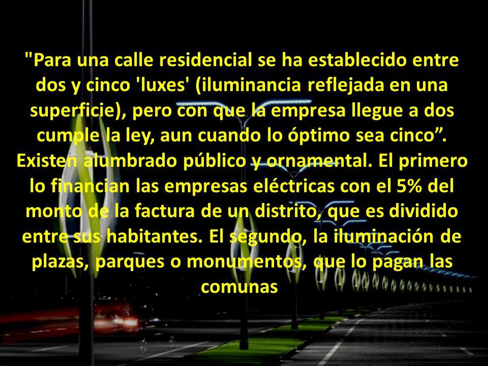 Para una calle residencial se ha establecido entre dos y cinco luxes (iluminancia reflejada en una superficie), pero con que la empresa llegue a dos cumple la ley, aun cuando lo óptimo sea cinco .