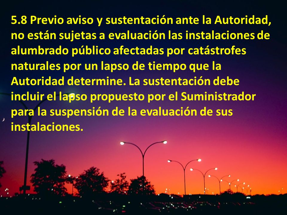 5.8 Previo aviso y sustentación ante la Autoridad, no están sujetas a evaluación las instalaciones de alumbrado público afectadas por catástrofes naturales por un lapso de tiempo que la Autoridad determine.