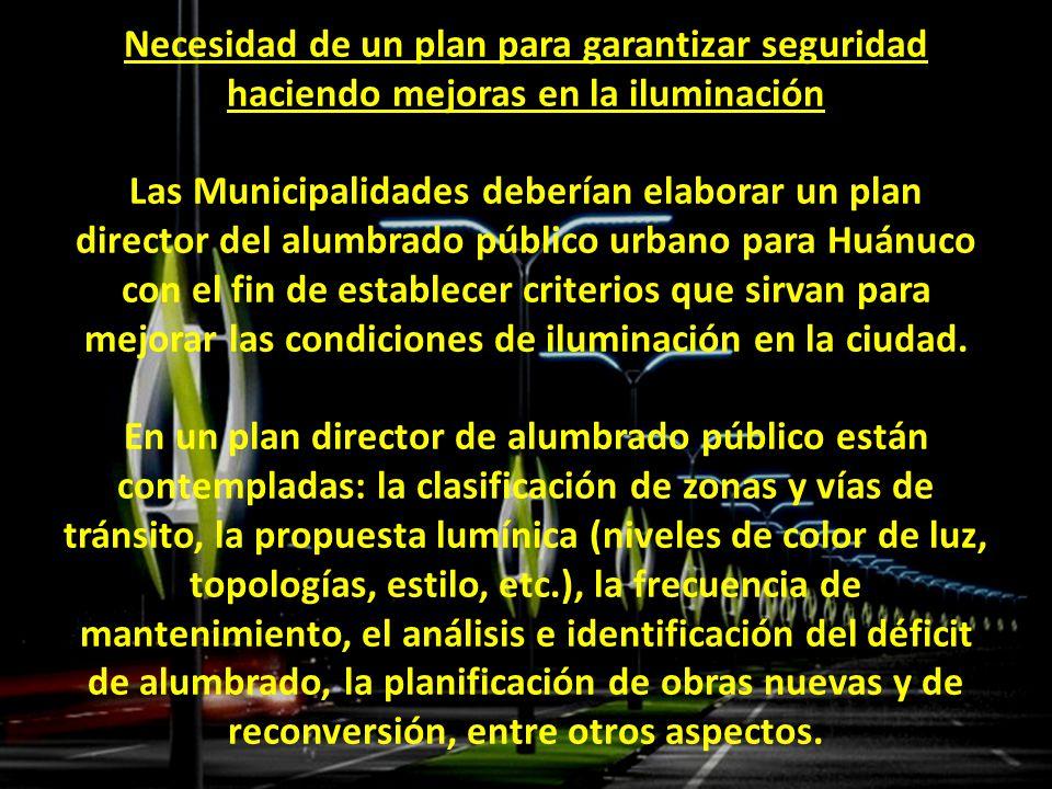 Necesidad de un plan para garantizar seguridad haciendo mejoras en la iluminación Las Municipalidades deberían elaborar un plan director del alumbrado público urbano para Huánuco con el fin de establecer criterios que sirvan para mejorar las condiciones de iluminación en la ciudad.