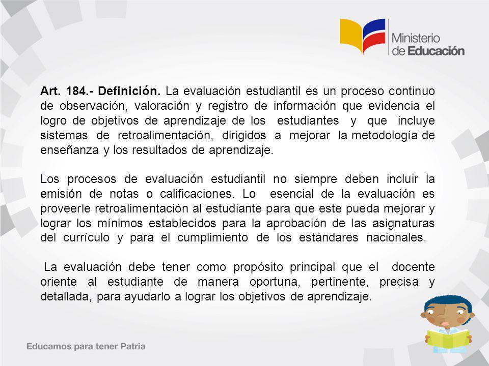 Art. 184.- Definición. La evaluación estudiantil es un proceso continuo de observación, valoración y registro de información que evidencia el logro de objetivos de aprendizaje de los estudiantes y que incluye sistemas de retroalimentación, dirigidos a mejorar la metodología de enseñanza y los resultados de aprendizaje.