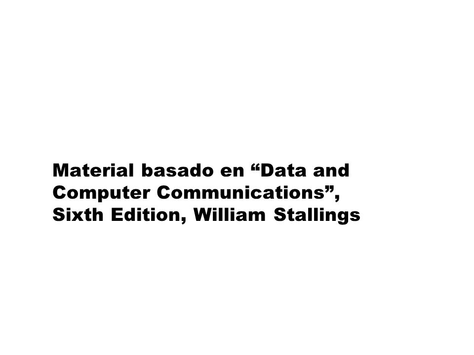 Material basado en Data and Computer Communications , Sixth Edition, William Stallings