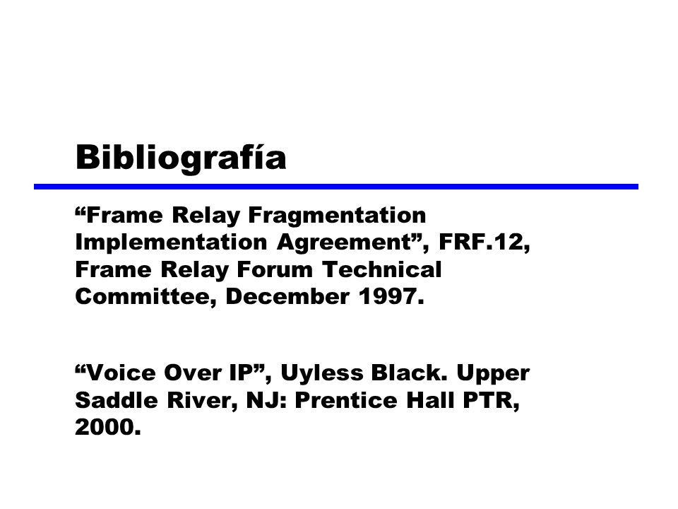 Bibliografía Frame Relay Fragmentation Implementation Agreement , FRF.12, Frame Relay Forum Technical Committee, December 1997.