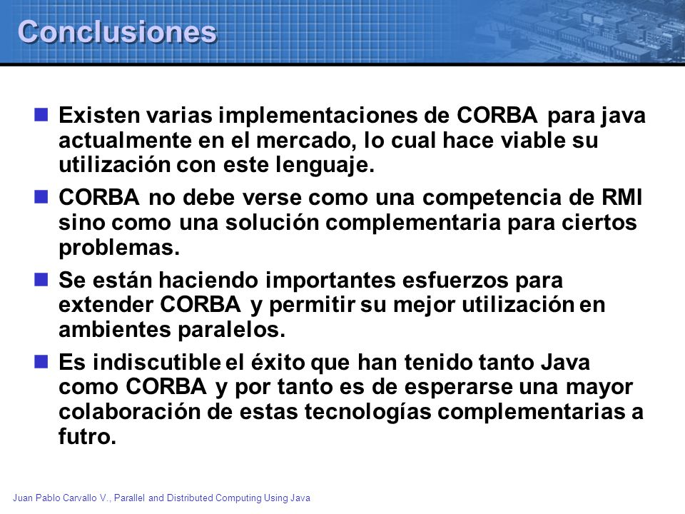 Conclusiones Existen varias implementaciones de CORBA para java actualmente en el mercado, lo cual hace viable su utilización con este lenguaje.