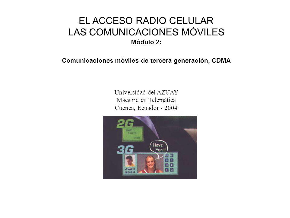 EL ACCESO RADIO CELULAR LAS COMUNICACIONES MÓVILES Módulo 2: Comunicaciones móviles de tercera generación, CDMA Universidad del AZUAY Maestría en Telemática Cuenca, Ecuador - 2004