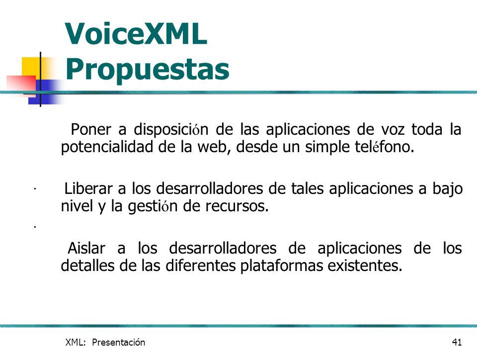 VoiceXML Propuestas Poner a disposición de las aplicaciones de voz toda la potencialidad de la web, desde un simple teléfono.