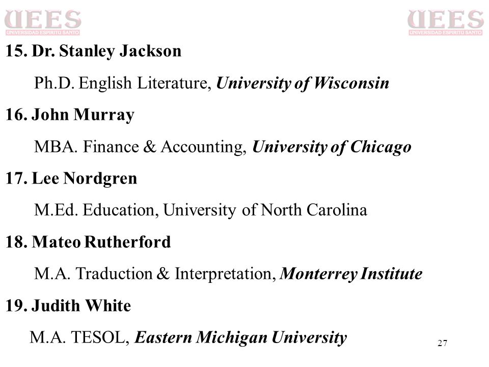 15. Dr. Stanley Jackson Ph.D. English Literature, University of Wisconsin. 16. John Murray. MBA. Finance & Accounting, University of Chicago.