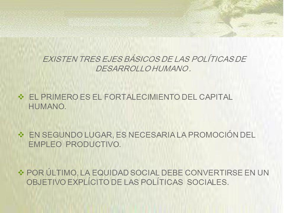EXISTEN TRES EJES BÁSICOS DE LAS POLÍTICAS DE DESARROLLO HUMANO .
