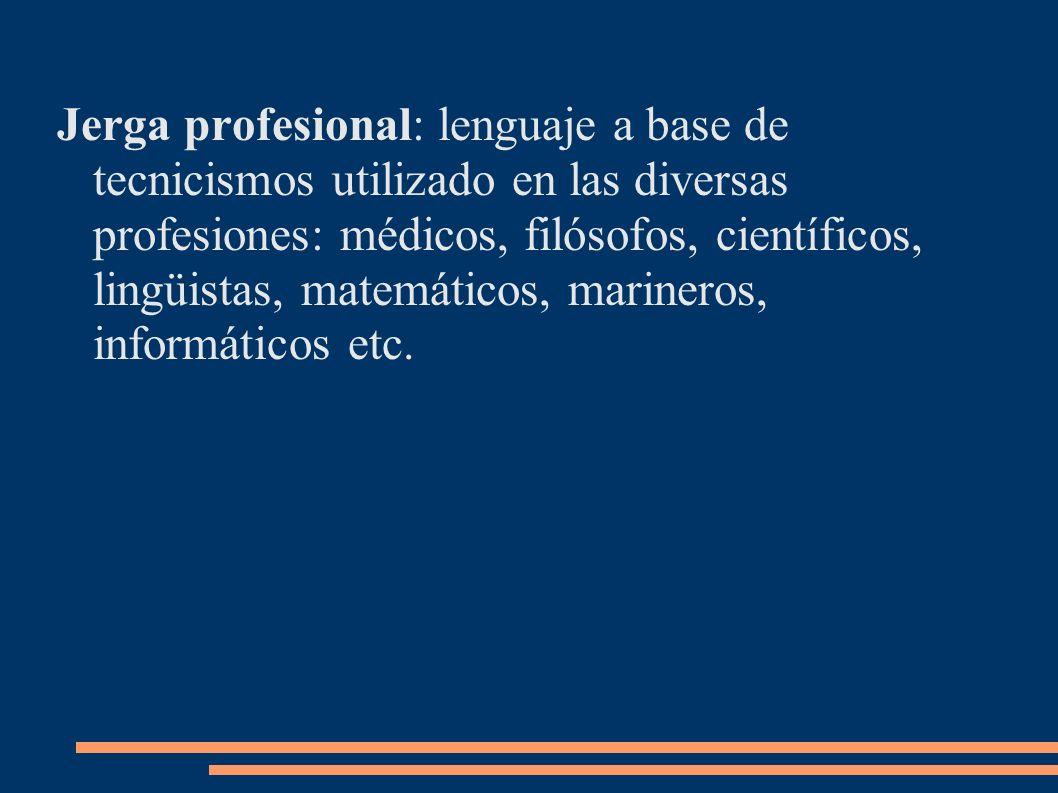 Jerga profesional: lenguaje a base de tecnicismos utilizado en las diversas profesiones: médicos, filósofos, científicos, lingüistas, matemáticos, marineros, informáticos etc.