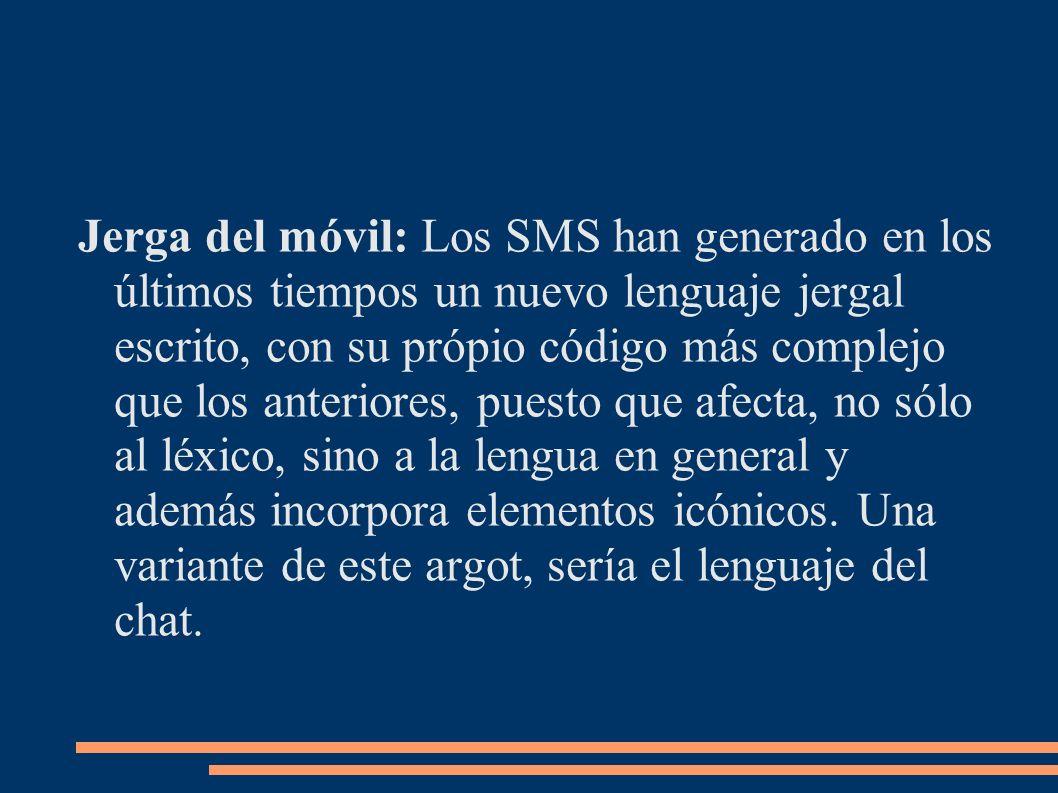 Jerga del móvil: Los SMS han generado en los últimos tiempos un nuevo lenguaje jergal escrito, con su própio código más complejo que los anteriores, puesto que afecta, no sólo al léxico, sino a la lengua en general y además incorpora elementos icónicos.