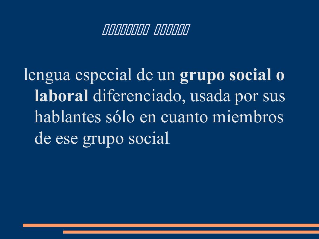 Lenguaje Jergal lengua especial de un grupo social o laboral diferenciado, usada por sus hablantes sólo en cuanto miembros de ese grupo social.