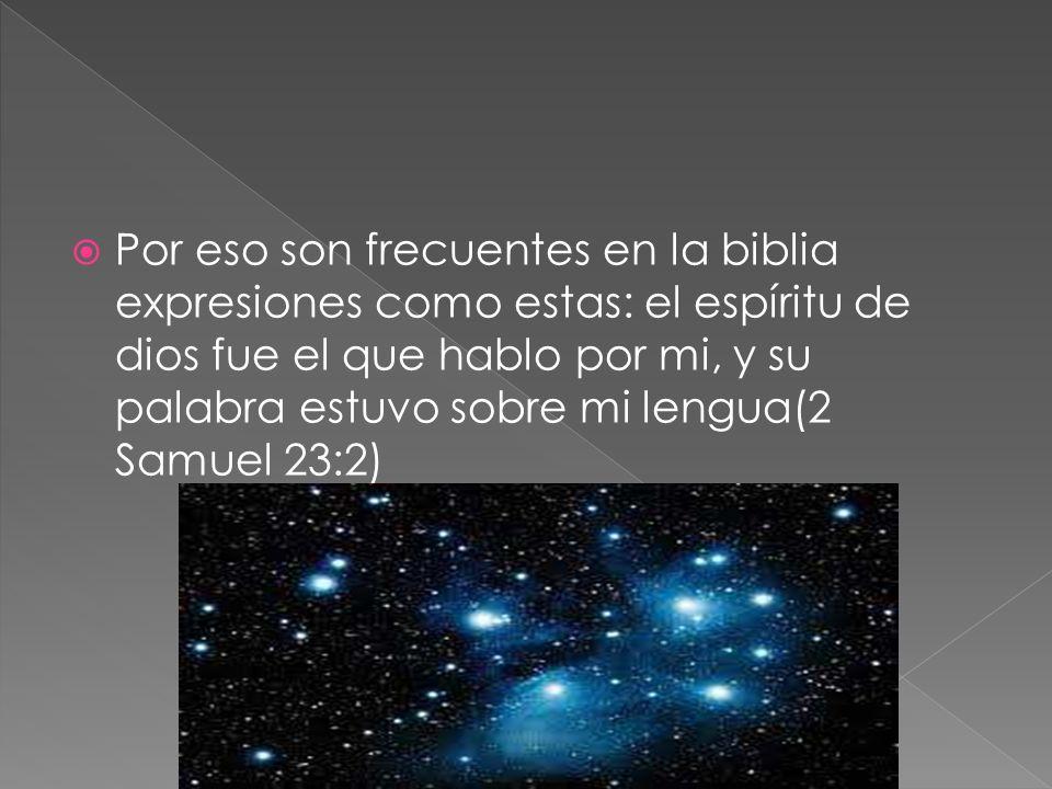 Por eso son frecuentes en la biblia expresiones como estas: el espíritu de dios fue el que hablo por mi, y su palabra estuvo sobre mi lengua(2 Samuel 23:2)