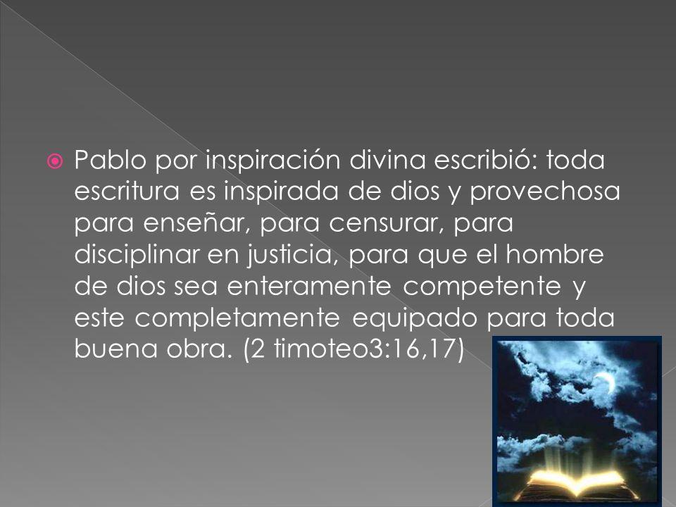Pablo por inspiración divina escribió: toda escritura es inspirada de dios y provechosa para enseñar, para censurar, para disciplinar en justicia, para que el hombre de dios sea enteramente competente y este completamente equipado para toda buena obra.