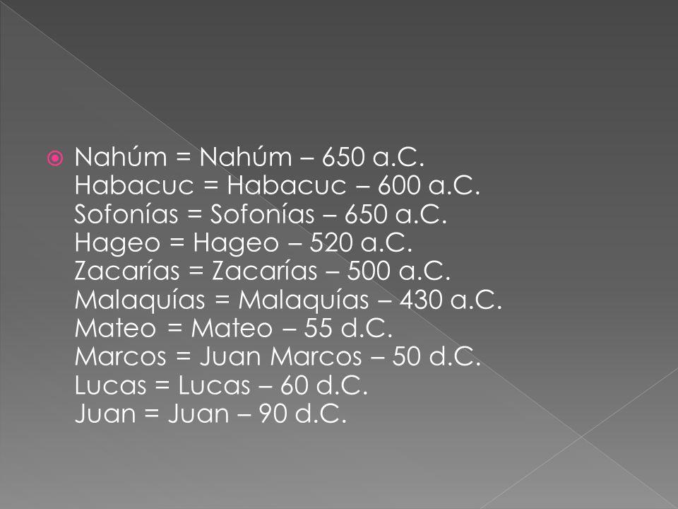 Nahúm = Nahúm – 650 a. C. Habacuc = Habacuc – 600 a. C