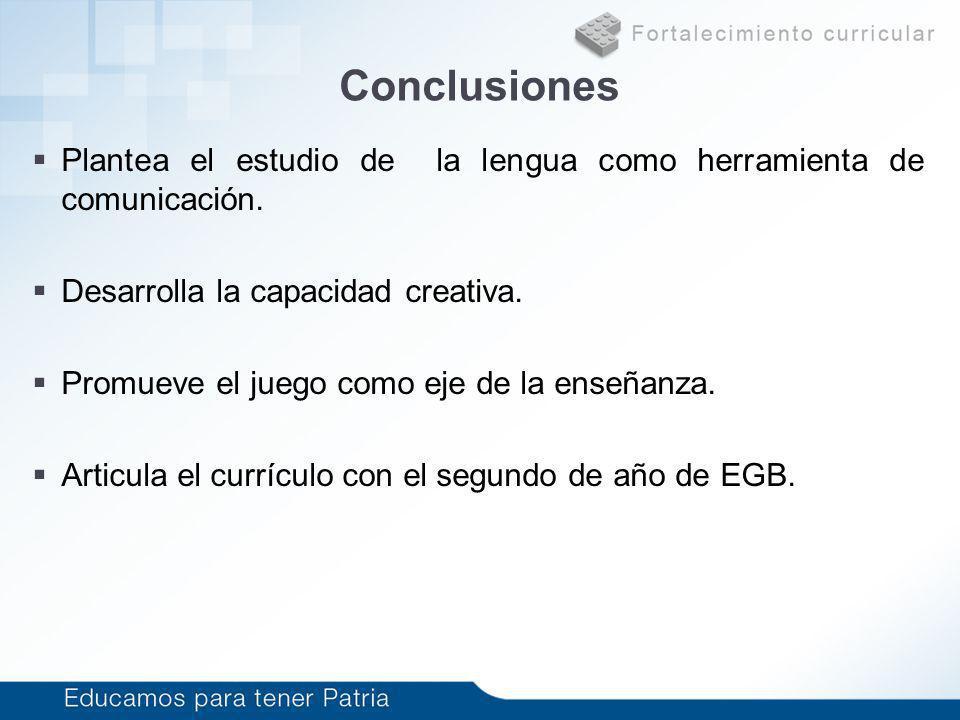 Conclusiones Plantea el estudio de la lengua como herramienta de comunicación. Desarrolla la capacidad creativa.